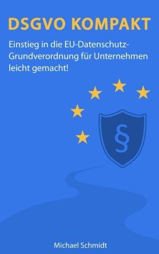 DSGVO Kompakt: Einstieg in die EU-Datenschutz-Grundverordnung für Unternehmen leicht gemacht!