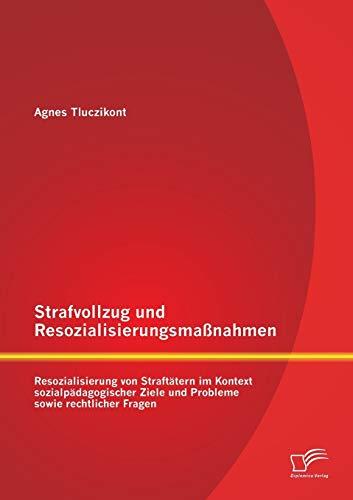 Strafvollzug und Resozialisierungsmaßnahmen: Resozialisierung von Straftätern im Kontext sozialpädagogischer Ziele und Probleme sowie rechtlicher Fragen